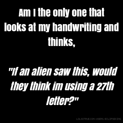 "Am I the only one that looks at my handwriting and thinks, ""If an alien saw this, would they think im using a 27th letter?"""
