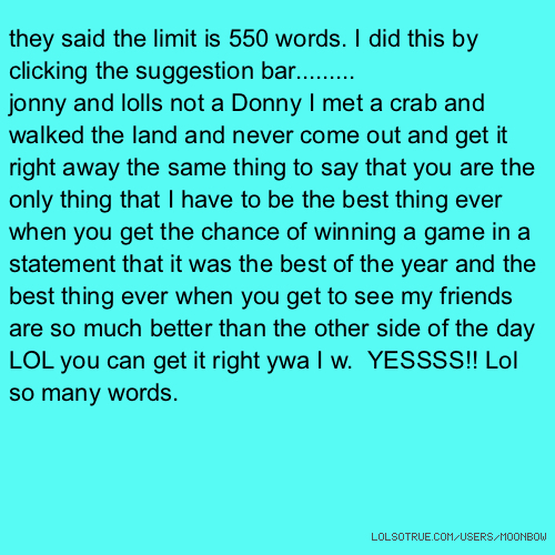 they said the limit is 550 words. I did this by clicking the suggestion bar......... jonny and lolls not a Donny I met a crab and walked the land and never come out and get it right away the same thing to say that you are the only thing that I have to be the best thing ever when you get the chance of winning a game in a statement that it was the best of the year and the best thing ever when you get to see my friends are so much better than the other side of the day LOL you can get it right ywa I w. YESSSS!! Lol so many words.
