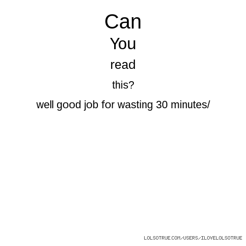 Can You read this? well good job for wasting 30 minutes/