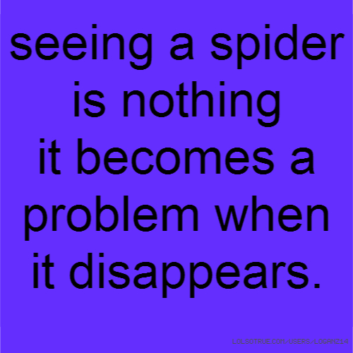 seeing a spider is nothing it becomes a problem when it disappears.