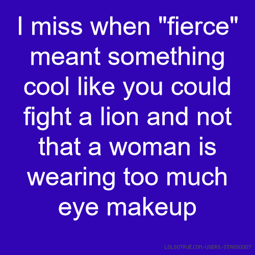 "I miss when ""fierce"" meant something cool like you could fight a lion and not that a woman is wearing too much eye makeup"