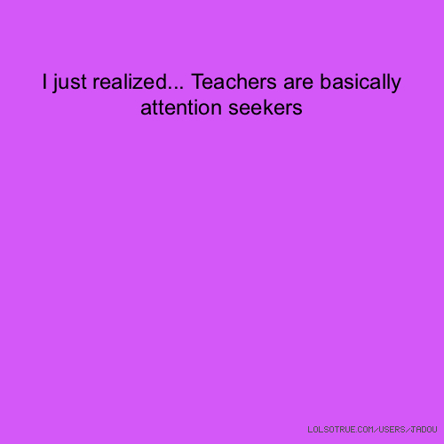 I just realized... Teachers are basically attention seekers