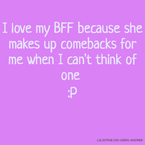 I love my BFF because she makes up comebacks for me when I can't think of one :P