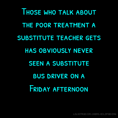Those who talk about the poor treatment a substitute teacher gets has obviously never seen a substitute bus driver on a Friday afternoon