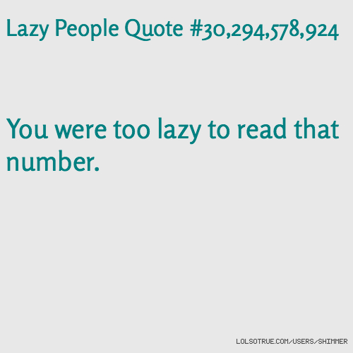 Lazy People Quote #30,294,578,924 You were too lazy to read that number.