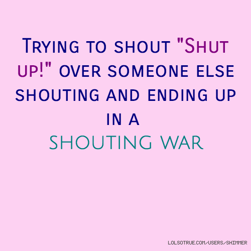 """Trying to shout """"Shut up!"""" over someone else shouting and ending up in a shouting war"""