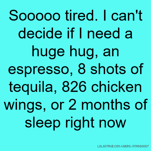 Sooooo tired. I can't decide if I need a huge hug, an espresso, 8 shots of tequila, 826 chicken wings, or 2 months of sleep right now