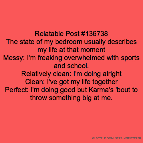 Relatable Post #136738 The state of my bedroom usually describes my life at that moment Messy: I'm freaking overwhelmed with sports and school. Relatively clean: I'm doing alright Clean: I've got my life together Perfect: I'm doing good but Karma's 'bout to throw something big at me.