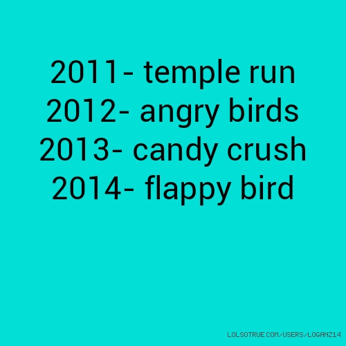 2011- temple run 2012- angry birds 2013- candy crush 2014- flappy bird