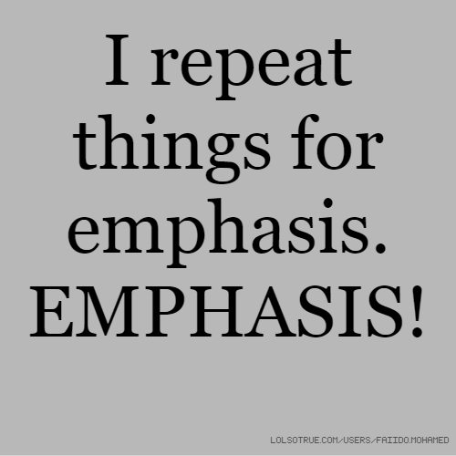 I repeat things for emphasis. EMPHASIS!