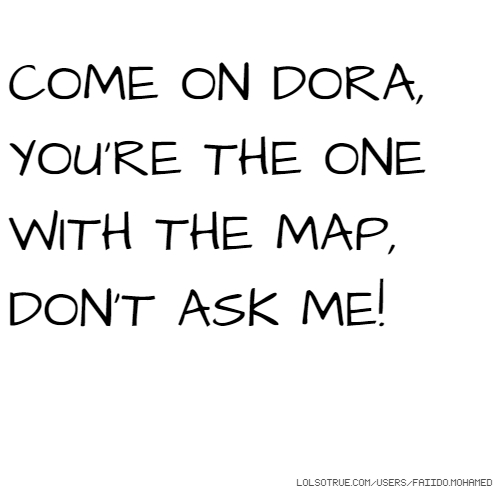 COME ON DORA, YOU'RE THE ONE WITH THE MAP, DON'T ASK ME!