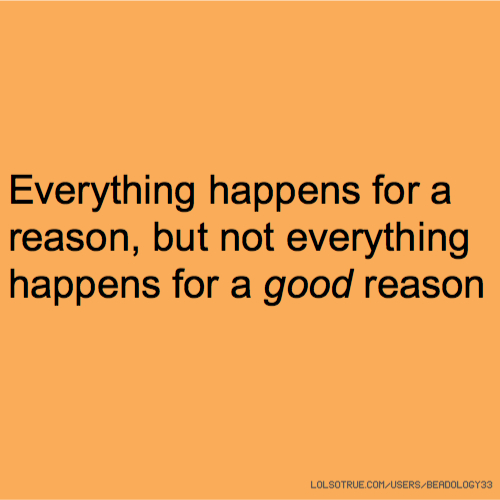 Everything happens for a reason, but not everything happens for a good reason