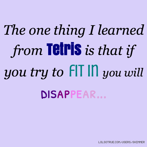 The one thing I learned from Tetris is that if you try to fit in you will disappear...