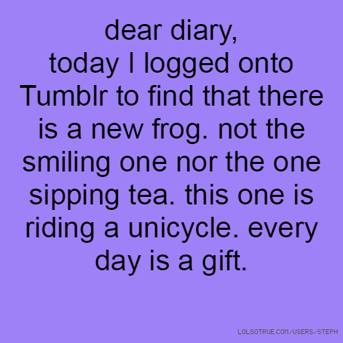 dear diary, today I logged onto Tumblr to find that there is a new frog. not the smiling one nor the one sipping tea. this one is riding a unicycle. every day is a gift.