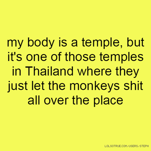 my body is a temple, but it's one of those temples in Thailand where they just let the monkeys shit all over the place