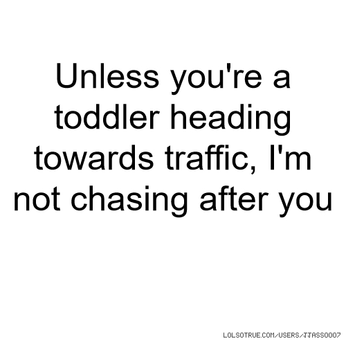 Unless you're a toddler heading towards traffic, I'm not chasing after you