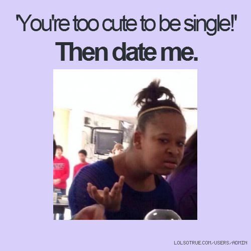 'You're too cute to be single!' Then date me.