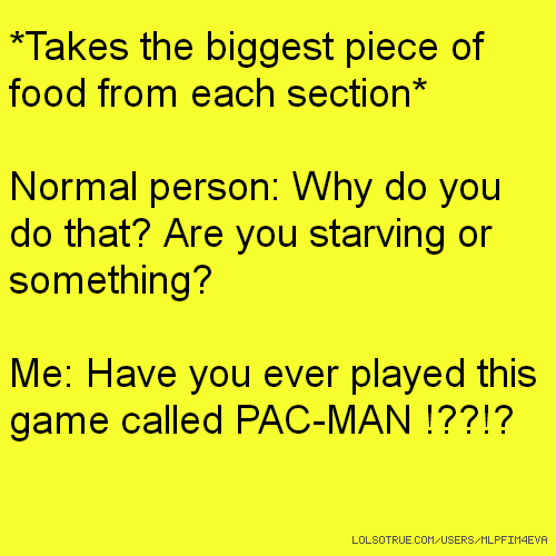 *Takes the biggest piece of food from each section* Normal person: Why do you do that? Are you starving or something? Me: Have you ever played this game called PAC-MAN !??!?