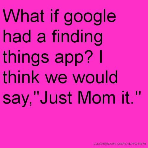 "What if google had a finding things app? I think we would say,""Just Mom it.''"