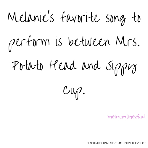Melanie's favorite song to perform is between Mrs. Potato Head and Sippy Cup. melmartinezfact