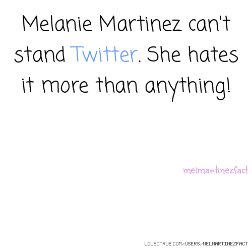 Melanie Martinez can't stand Twitter. She hates it more than anything! melmartinezfact