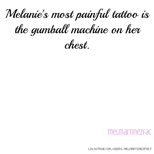 Melanie's most painful tattoo is the gumball machine on her chest. melmartinezfac