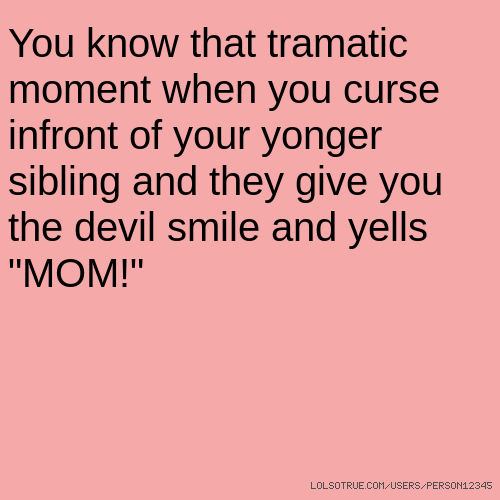 "You know that tramatic moment when you curse infront of your yonger sibling and they give you the devil smile and yells ""MOM!"""