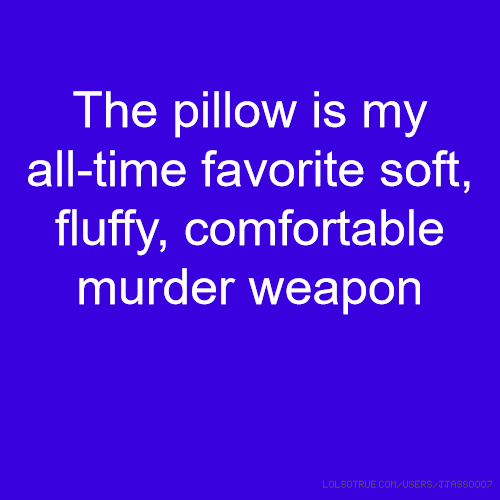 The pillow is my all-time favorite soft, fluffy, comfortable murder weapon