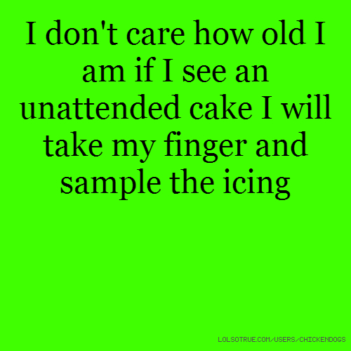 I don't care how old I am if I see an unattended cake I will take my finger and sample the icing