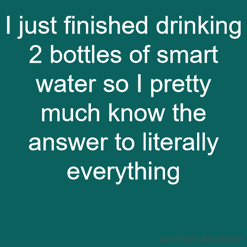 I just finished drinking 2 bottles of smart water so I pretty much know the answer to literally everything
