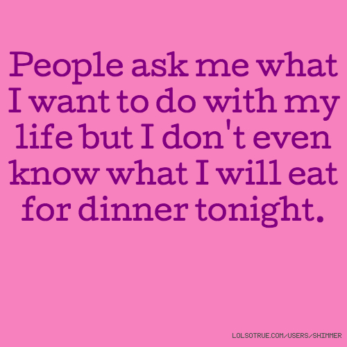 People ask me what I want to do with my life but I don't even know what I will eat for dinner tonight.