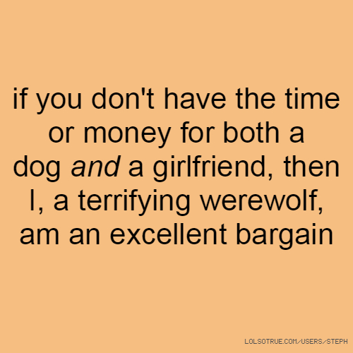 if you don't have the time or money for both a dog and a girlfriend, then I, a terrifying werewolf, am an excellent bargain