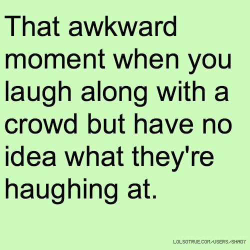 That awkward moment when you laugh along with a crowd but have no idea what they're haughing at.