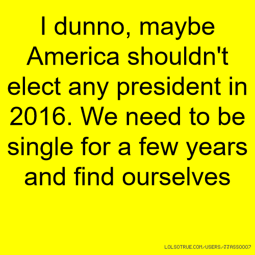 I dunno, maybe America shouldn't elect any president in 2016. We need to be single for a few years and find ourselves