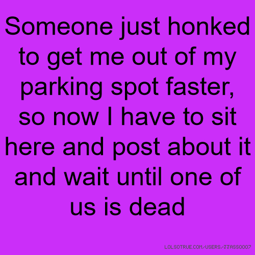 Someone just honked to get me out of my parking spot faster, so now I have to sit here and post about it and wait until one of us is dead