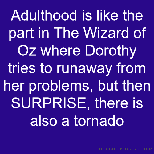 Adulthood is like the part in The Wizard of Oz where Dorothy tries to runaway from her problems, but then SURPRISE, there is also a tornado