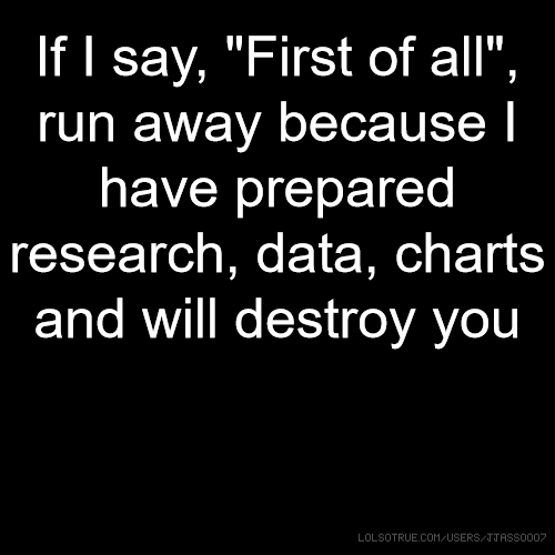 """If I say, """"First of all"""", run away because I have prepared research, data, charts and will destroy you"""