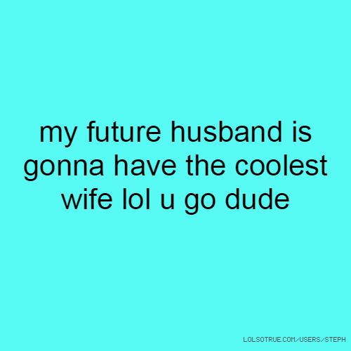 my future husband is gonna have the coolest wife lol u go dude