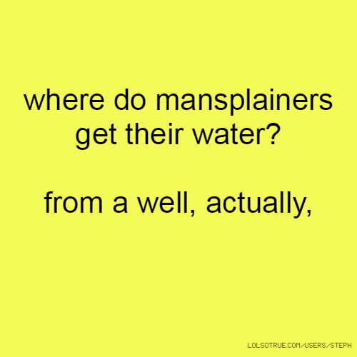 where do mansplainers get their water? from a well, actually,
