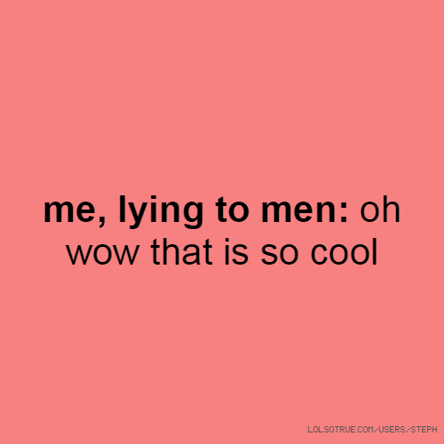me, lying to men: oh wow that is so cool