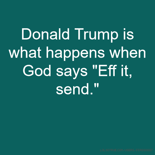 "Donald Trump is what happens when God says ""Eff it, send."""