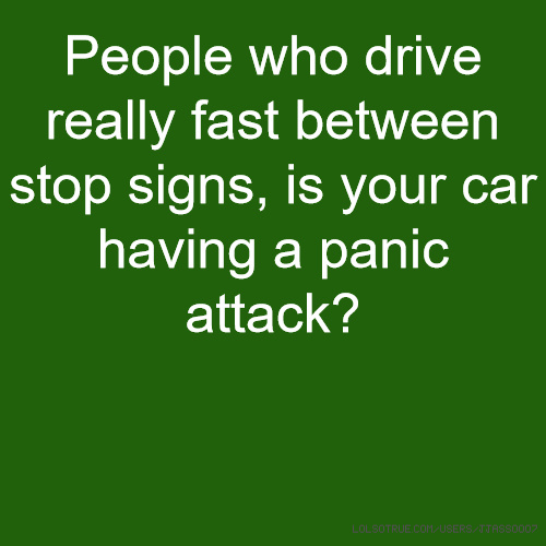 People who drive really fast between stop signs, is your car having a panic attack?