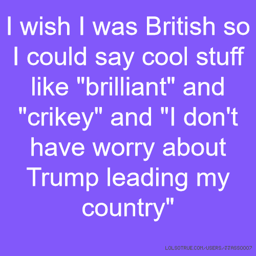 "I wish I was British so I could say cool stuff like ""brilliant"" and ""crikey"" and ""I don't have worry about Trump leading my country"""