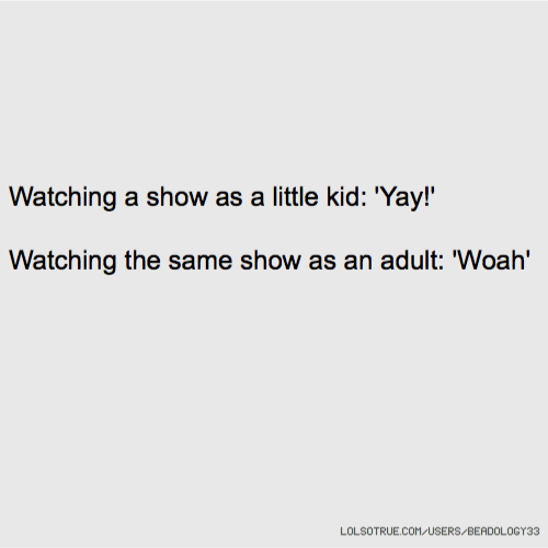 Watching a show as a little kid: 'Yay!' Watching the same show as an adult: 'Woah'