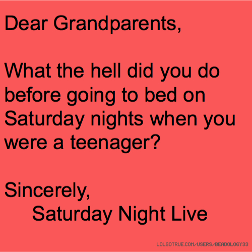 Dear Grandparents, What the hell did you do before going to bed on Saturday nights when you were a teenager? Sincerely, Saturday Night Live