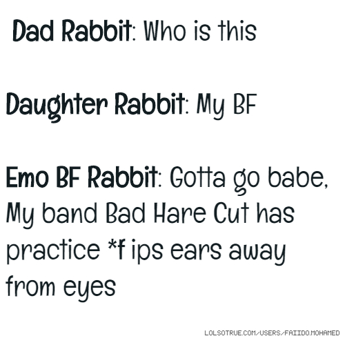 Dad Rabbit: Who is this Daughter Rabbit: My BF Emo BF Rabbit: Gotta go babe, My band Bad Hare Cut has practice *flips ears away from eyes