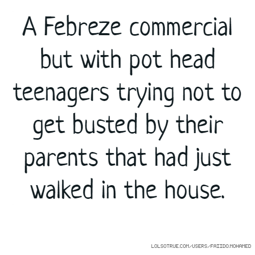 A Febreze commercial but with pot head teenagers trying not to get busted by their parents that had just walked in the house.