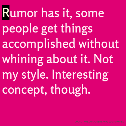 Rumor has it, some people get things accomplished without whining about it. Not my style. Interesting concept, though.