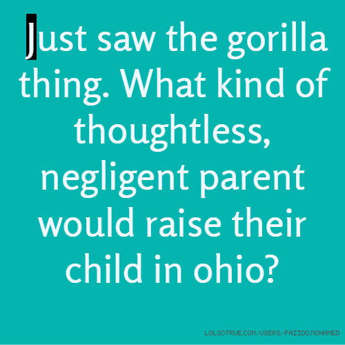 Just saw the gorilla thing. What kind of thoughtless, negligent parent would raise their child in ohio?