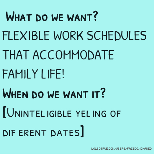 What do we want? FLEXIBLE WORK SCHEDULES THAT ACCOMMODATE FAMILY LIFE! When do we want it? [Unintelligible yelling of different dates]